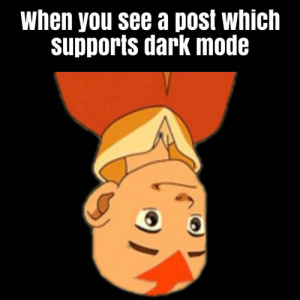Dark, Mode, and You: When you see a post which  supports dark mode  ) Thanks for protecting my eyes