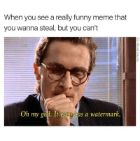 really funny: When you see a really funny meme that  you wanna steal, but you can't  Oh my god. It even has a watermark.