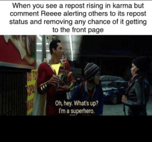 First step is admitting you have a problem. I see a bright future.: When you see a repost rising in karma but  comment Reeee alerting others to its repost  status and removing any chance of it getting  to the front page  Oh, hey. What's up?  I'm a superhero. First step is admitting you have a problem. I see a bright future.