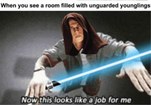 Job, You, and Now: When you see a room filled with unguarded younglings  Now this looks like a job for me Sup bois