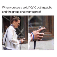 Group Chat, Memes, and Chat: When you see a solid 10/10 out in public  and the group chat wants proof Pics or it didn't happen! 😂