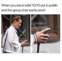 Group Chat, Memes, and Chat: When you see a solid 10/10 out in public  and the group chat wants proof Need that proof