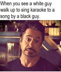 white guy: When you see a white guy  walk up to sing karaoke to a  song by a black guy.