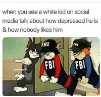 <p>Ain't taking no chances nowadays. (via /r/BlackPeopleTwitter)</p>: when you see a white kid on social  media talk about how depressed he is  & how nobody likes him  FBI  gassmagnit <p>Ain't taking no chances nowadays. (via /r/BlackPeopleTwitter)</p>