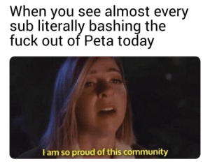 Ass, Community, and Dank: When you see almost every  sub literally bashing the  fuck out of Peta today  I am so proud of this community Fuck them right in the ass by nwadd44 MORE MEMES