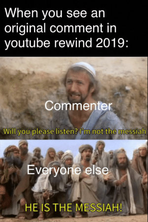 Reddit, youtube.com, and Messiah: When you see an  original comment in  youtube rewind 2019:  Commenter  Will you please listen? I'm not the messiah  Everyone else  HE IS THE MESSIAH! Imagine being original