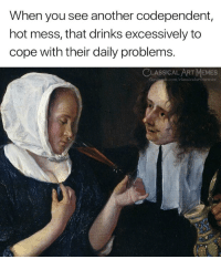 hot mess: When you see another codependent,  hot mess, that drinks excessively to  cope with their daily problems.  CLASSICALART MEMES  facchook.com/classicalartmemes