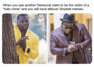 """Crime, Memes, and Jokes: When you see another Democrat claim to be the victim of a  """"hate crime"""" and you still have leftover Smollett memes. see, they reuse the same old dogwhistling jokes"""
