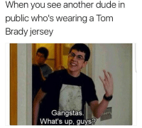 😎: When you see another dude in  public who's wearing a Tom  Brady jersey  Gangstas.  What's up, guys? 😎