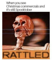 Rattled: When you see  Christmas commercials and  it's still Spooktober  RATTLED