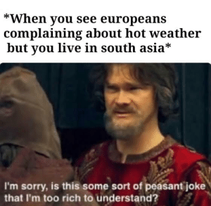 *Laughs in 45C*: *When you see europeans  complaining about hot weather  but you live in south asia*  I'm sorry, is this some sort of peasant joke  that I'm too rich to understand? *Laughs in 45C*