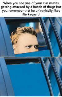 kierkegaard: When you see one of your classmates  getting attacked by a bunch of thugs but  you remember that he unironically likes  Kierkegaard
