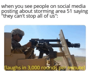 "Brrrr Brrrr Brrrr Brrrr: when you see people on social media  posting about storming area 51 saying  they can't stop all of us"":  laughs in 3,000 rounds per minute] Brrrr Brrrr Brrrr Brrrr"