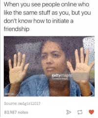 Ouch.: When  you see people online who  like the same stuff as you, but you  don't know how to initiate a  friendship  gettyimages  86481540  Source: sadgirl1017  83,987 notes Ouch.
