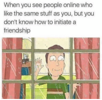 "How To, Stuff, and Friendship: When you see people online who  like the same stuff as you, but you  don't know how to initiate a  friendship <p>Thanks <a class=""tumblelog"" href=""https://tmblr.co/mjr5tYKkMEsxwX1CbMZ_gxg"">@clachicha</a> for the submission</p>"