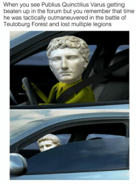 Beatened: When you see Publius Quinctilius Varus getting  beaten up in the forum but you remember that time  he was tactically outmaneuvered in the battle of  Teutoburg Forest and lost multiple legions