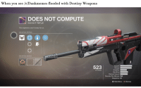 destiny: When you see /r/Dankmemes flooded with Destiny Weapons  DOES NOT COMPUTE  SCOUT RIFLE  The engineers aren't ready for us.  WEAPON PERKS  WEAPON MODS  523Raonis  Impact I  ATTACK  Handling  Reload Speed  Rounds Per Minute 150  Magazine 12  Hide Menu B Dismiss