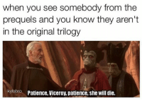 "Posted by Joshua Graham in ""Just Jedi Memes"": when you see somebody from the  prequels and you know they aren't  in the original trilogy  kylobro Patience, Viceroy, patience, she will die. Posted by Joshua Graham in ""Just Jedi Memes"""