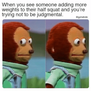 When you see someone adding more weights to their half squat and you're trying not to be judgmental.  More motivation: https://www.gymaholic.co  #fitness #motivation #meme #gymaholic: When you see someone adding more  weights to their half squat and you're  trying not to be judgmental  @gymaholic When you see someone adding more weights to their half squat and you're trying not to be judgmental.  More motivation: https://www.gymaholic.co  #fitness #motivation #meme #gymaholic