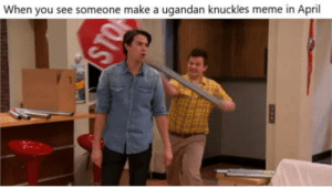Meme, April, and Make A: When you see someone make a ugandan knuckles meme in April Gibby hd to do it to 'em