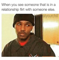 Haven't made a meme in a while 😂: When you see someone that is in a  relationship flirt with someone else.  alyourchill Haven't made a meme in a while 😂