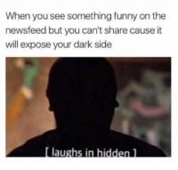 hiddens: When you see something funny on the  newsfeed but you can't share cause it  will expose your dark side  Ilaushs in hidden]