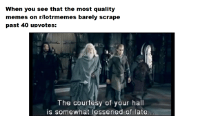 Memes, Lord of the Rings, and You: When you see that the most quality  memes on r/lotrmemes barely scrape  past 40 upvotes:  The courtesy of your hall  is somewhat lessened of late... u/IRuinYourPrompt...