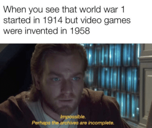 I was bored so I made a meme: When you see that world war 1  started in 1914 but video games  were invented in 1958  Impossible.  Perhaps the archives are incomplete. I was bored so I made a meme