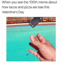 Memes, 🤖, and Meme About: When you see the 100th meme about  how tacos and pizza are bae this  Valentine's Day ~Adam same cancer goals food cake snow netflix relatable bleach kys kms suicide youtube 2017 😂 winter February cookies hashtag valentines valentinesday