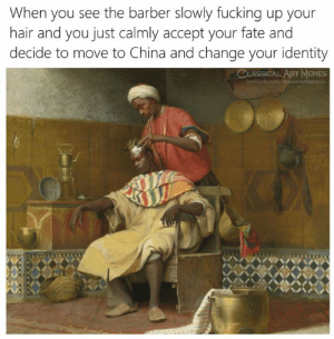 Calmly: When you see the barber slowly fucking up your  hair and you just calmly accept your fate and  decide to move to China and change your identity  CLASSICAL ART MEMES  facebook.com/elassicalartmemes