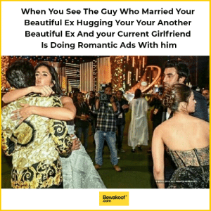Kuch bhi kehlo Ranbir hai apna stud launda..: When You See The Guy Who Married Your  Beautiful Ex Hugging Your Your Another  Beautiful Ex And your Current Girlfriend  Is Doing Romantic Ads With him  4  Bewakoof  .com Kuch bhi kehlo Ranbir hai apna stud launda..
