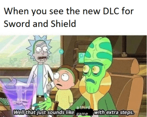 Sad but true: When you see the new DLC for  Sword and Shield  a third  Well that just sounds like  with extra steps.  game Sad but true
