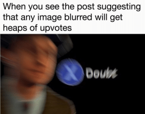This is your daily dose of internet: When you see the post suggesting  that any image blurred will get  heaps of upvotes  Doul This is your daily dose of internet