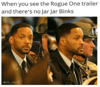 :'( goodnight sweet gungan -oldmin: When you see the Rogue One trailer  and there's no Jar Jar Binks  @old master :'( goodnight sweet gungan -oldmin