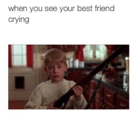 : when you see your best friend  crying