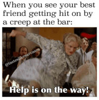 Memes, 🤖, and Creep: When you see your best  friend getting hit on by  a creep at the bar  @tasteslikesarcasm  Help is on the way