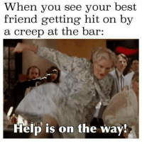 Best Friend, Memes, and Best: When you see your best  friend getting hit on by  a creep at the bar:  Help is on the way