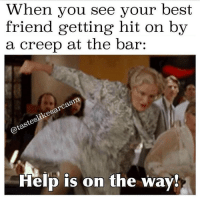 Best Friend, Memes, and Best Friends: When you see your best  friend getting hit on by  a creep at the bar  @tasteslikesarcasm  Help is on the way tag ur best friends