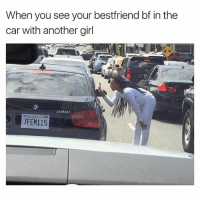 Girl, Dank Memes, and Hell: When you see your bestfriend bf in the  car with another girl  7FEM115 Oh Hell Naw.😠😠 SheGottaDie