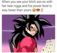 best feel ever ______ TAGS: < dbz> < dragonballz> < anime> < manga> < dbzmemes> < dragonballkai> < japanese> < saiyan> < cell> < bulma> < love> < shenlong> < goku> < vegeta> < trunks> < buu> < cabba> < android> < capsulecorp> < animelover> < otaku> < japan> < bandai> < piccolo> < whis> < beerus> < dragonball> < dbs> < amv>: When you see your bitch ass ex with  her new nigga and his power level is  way lower than yours best feel ever ______ TAGS: < dbz> < dragonballz> < anime> < manga> < dbzmemes> < dragonballkai> < japanese> < saiyan> < cell> < bulma> < love> < shenlong> < goku> < vegeta> < trunks> < buu> < cabba> < android> < capsulecorp> < animelover> < otaku> < japan> < bandai> < piccolo> < whis> < beerus> < dragonball> < dbs> < amv>