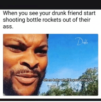 Ass, Drunk, and Memes: When you see your drunk friend start  shooting bottle rockets out of their  ass  D4  Ob  no  babywhatl is you doing?23? Lmaoooo
