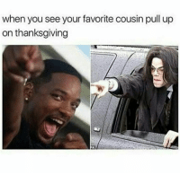 when you see your favorite cousin pull up  on thanksgiving