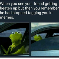 Tips: @alexandersuck: When you see your friend getting  beaten up but then you remember  he had stopped tagging you in  memes. Tips: @alexandersuck