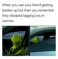For real 😤😂 https://t.co/6Gd7iyombf: When you see your friend getting  beaten up but then you remember  they stopped tagging you in  memeS For real 😤😂 https://t.co/6Gd7iyombf