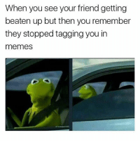 Not my problem 🐸: When you see your friend getting  beaten up but then you remember  they stopped tagging you in  memes Not my problem 🐸