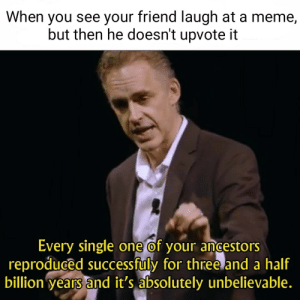 Meme, Single, and One: When you see your friend laugh at a meme,  but then he doesn't upvote it  Every single one of your ancestors  reproduced successfuly for three and a half  billion years and it's absolutely unbelievable. Natural selection seems to be bugged