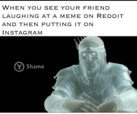 Instagram, Meme, and Reddit: WHEN YOU SEE YOUR FRIEND  LAUGHING AT A MEME ON REDDIT  AND THEN PUTTING IT ON  INSTAGRAM  Y) Shame