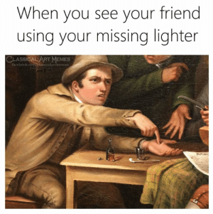 lighter: When you see your friend  using your missing lighter  LASSICAL ART MEMES  facebook.com/elassicalartmemes