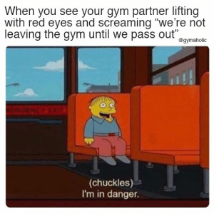 "When you see your gym partner lifting with red eyes and screaming ""we're not leaving the gym until we pass out""  More motivation: https://www.gymaholic.co  #fitness #motivation #meme #gymaholic: When you see your gym partner lifting  with red eyes and screaming ""we're not  leaving the gym until we pass out""  @gymaholic  ERGENCY EIT  (chuckles)  I'm in danger When you see your gym partner lifting with red eyes and screaming ""we're not leaving the gym until we pass out""  More motivation: https://www.gymaholic.co  #fitness #motivation #meme #gymaholic"