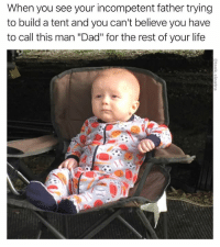 """Dad, Funny, and God: When you see your incompetent father trying  to build a tent and you can't believe you have  to call this man """"Dad"""" for the rest of your life Good god"""